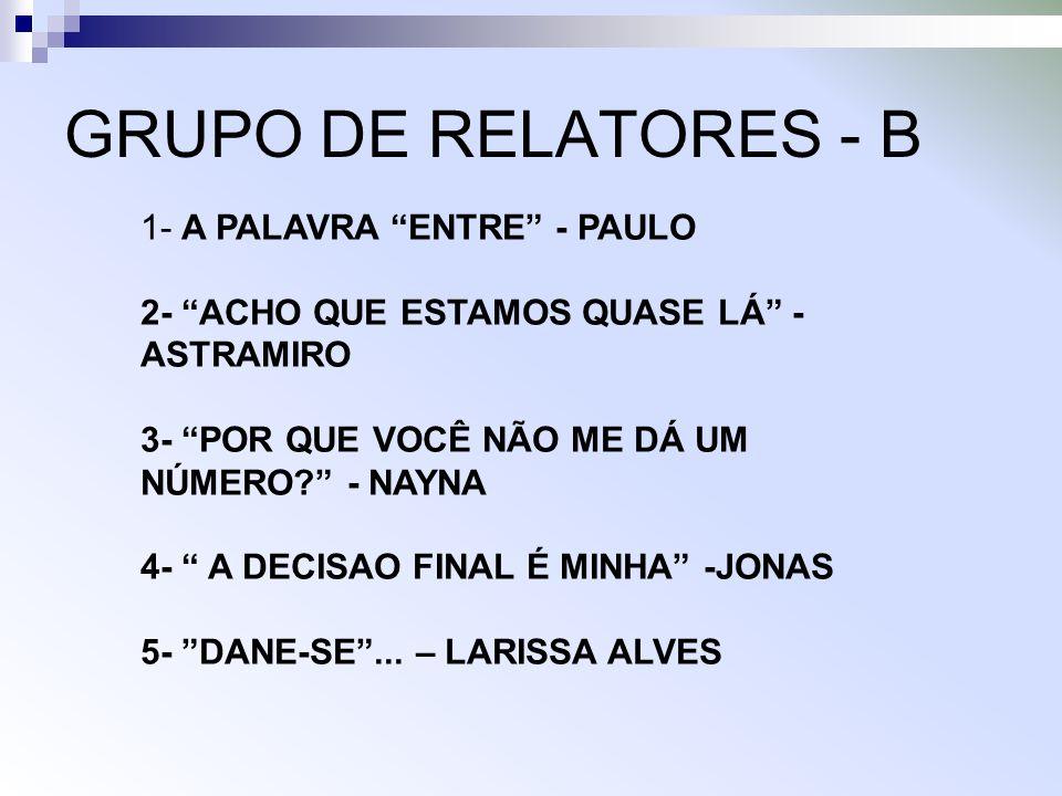 GRUPO DE RELATORES - B 1- A PALAVRA ENTRE - PAULO 2- ACHO QUE ESTAMOS QUASE LÁ - ASTRAMIRO 3- POR QUE VOCÊ NÃO ME DÁ UM NÚMERO.