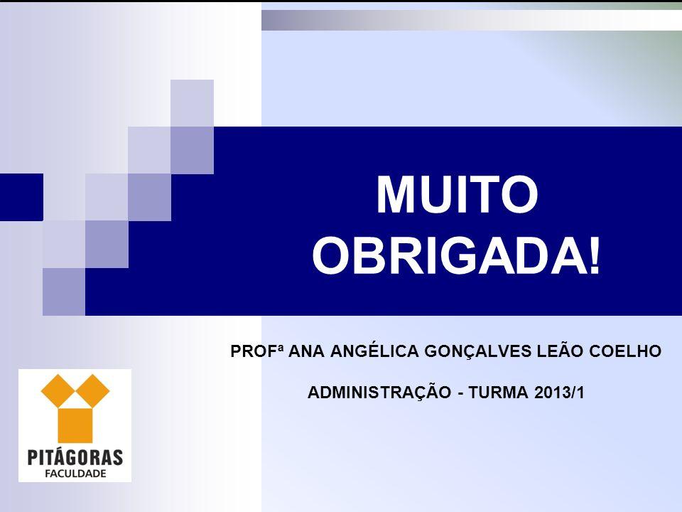 PROFª ANA ANGÉLICA GONÇALVES LEÃO COELHO ADMINISTRAÇÃO - TURMA 2013/1 MUITO OBRIGADA!