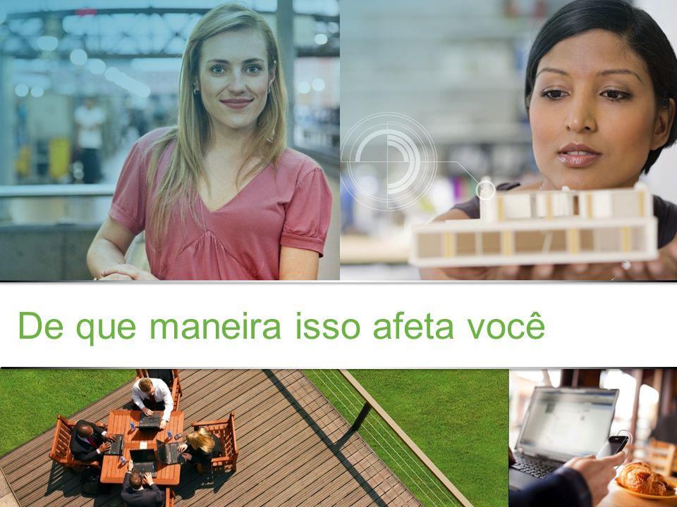 Confidencial da Cisco © 2013 Cisco e/ou suas afiliadas. Todos os direitos reservados. 9 De que maneira isso afeta você