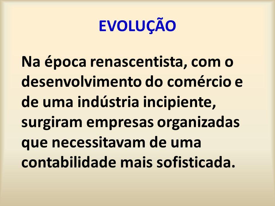 EVOLUÇÃO Na época renascentista, com o desenvolvimento do comércio e de uma indústria incipiente, surgiram empresas organizadas que necessitavam de uma contabilidade mais sofisticada.