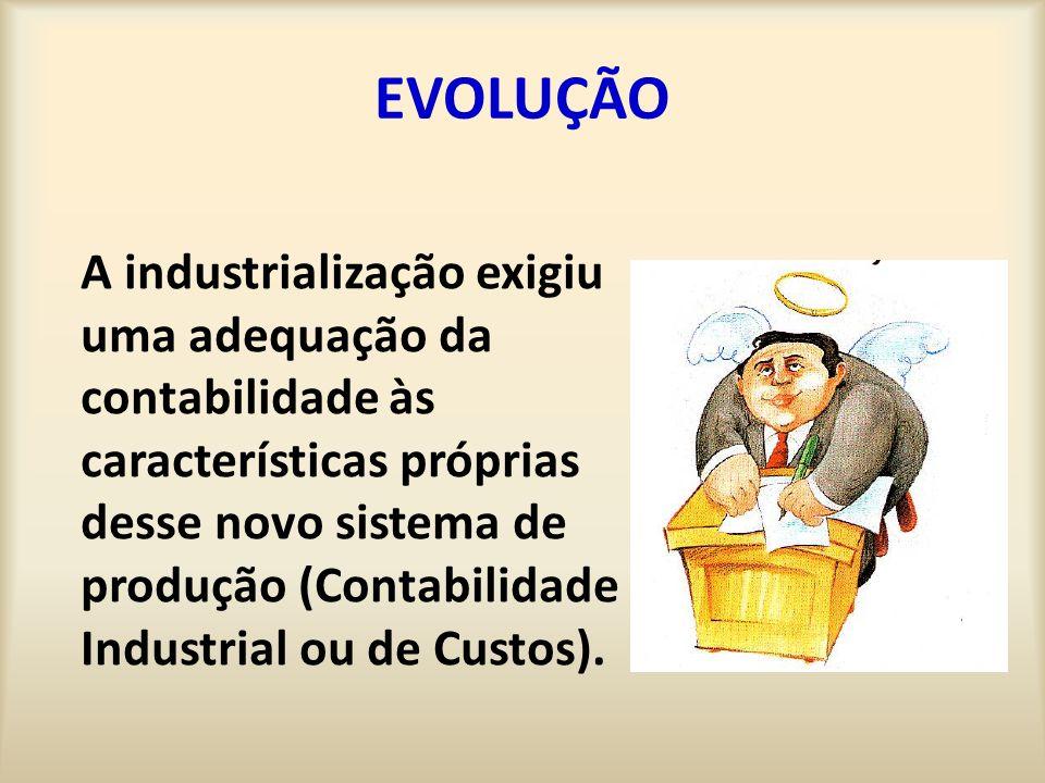 EVOLUÇÃO A industrialização exigiu uma adequação da contabilidade às características próprias desse novo sistema de produção (Contabilidade Industrial ou de Custos).
