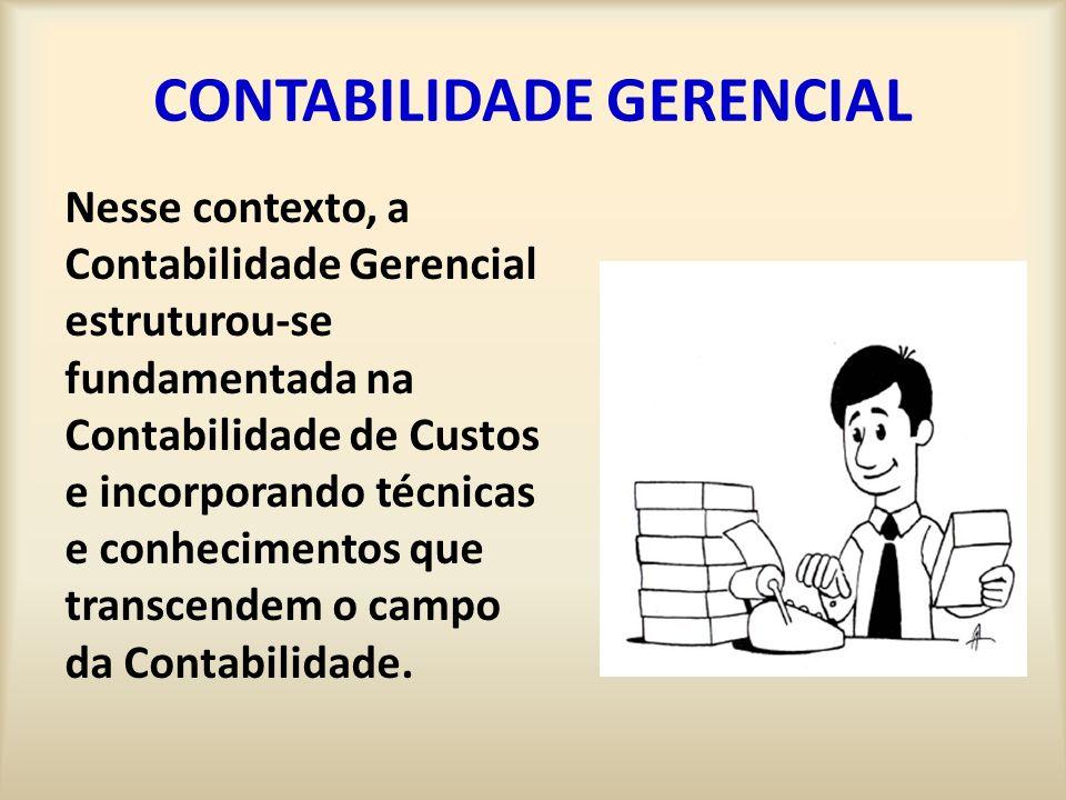 CONTABILIDADE GERENCIAL Nesse contexto, a Contabilidade Gerencial estruturou-se fundamentada na Contabilidade de Custos e incorporando técnicas e conhecimentos que transcendem o campo da Contabilidade.