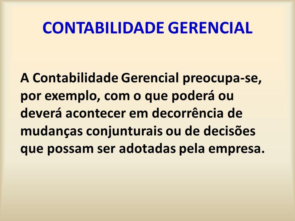 CONTABILIDADE GERENCIAL A Contabilidade Gerencial preocupa-se, por exemplo, com o que poderá ou deverá acontecer em decorrência de mudanças conjunturais ou de decisões que possam ser adotadas pela empresa.