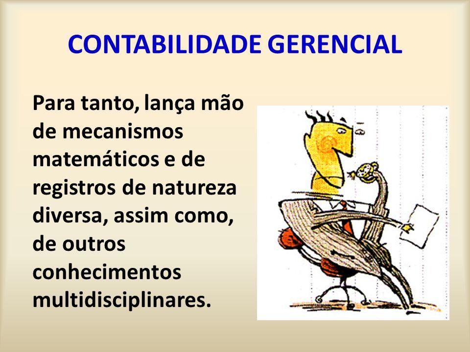 CONTABILIDADE GERENCIAL Para tanto, lança mão de mecanismos matemáticos e de registros de natureza diversa, assim como, de outros conhecimentos multid