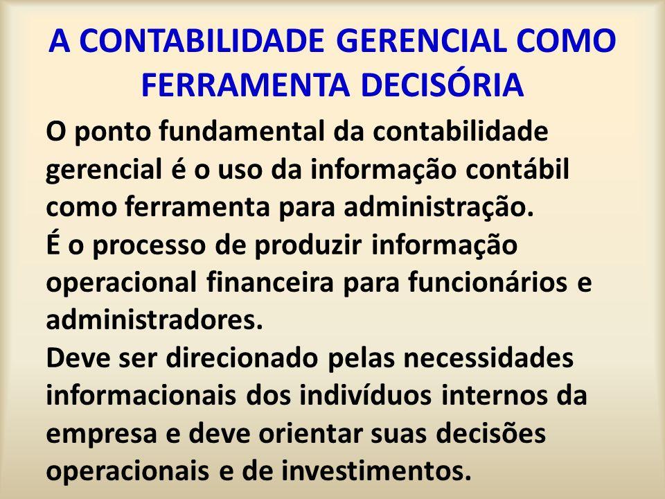 A CONTABILIDADE GERENCIAL COMO FERRAMENTA DECISÓRIA O ponto fundamental da contabilidade gerencial é o uso da informação contábil como ferramenta para administração.