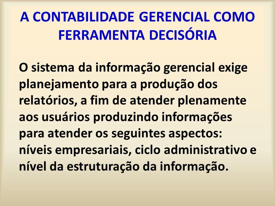 A CONTABILIDADE GERENCIAL COMO FERRAMENTA DECISÓRIA O sistema da informação gerencial exige planejamento para a produção dos relatórios, a fim de aten