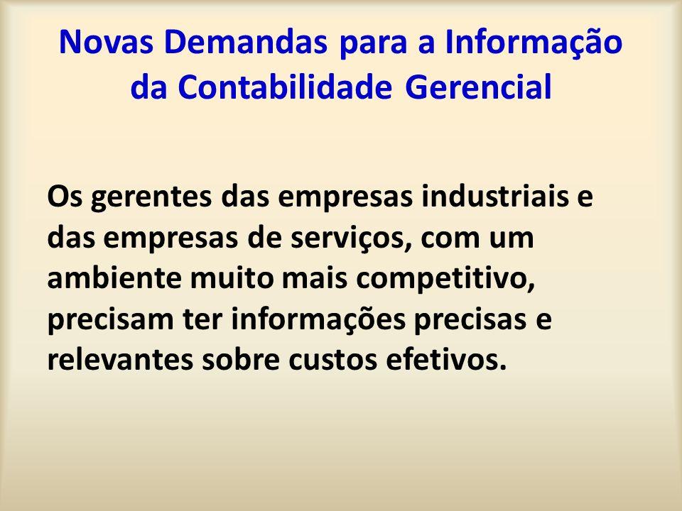 Novas Demandas para a Informação da Contabilidade Gerencial Os gerentes das empresas industriais e das empresas de serviços, com um ambiente muito mais competitivo, precisam ter informações precisas e relevantes sobre custos efetivos.