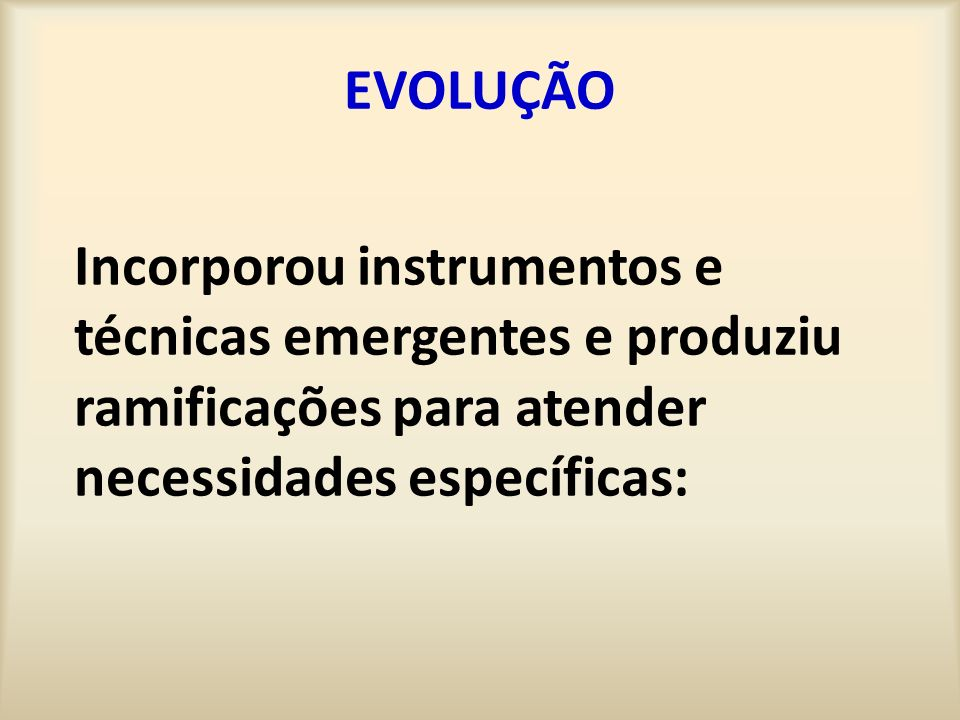 EVOLUÇÃO Incorporou instrumentos e técnicas emergentes e produziu ramificações para atender necessidades específicas: