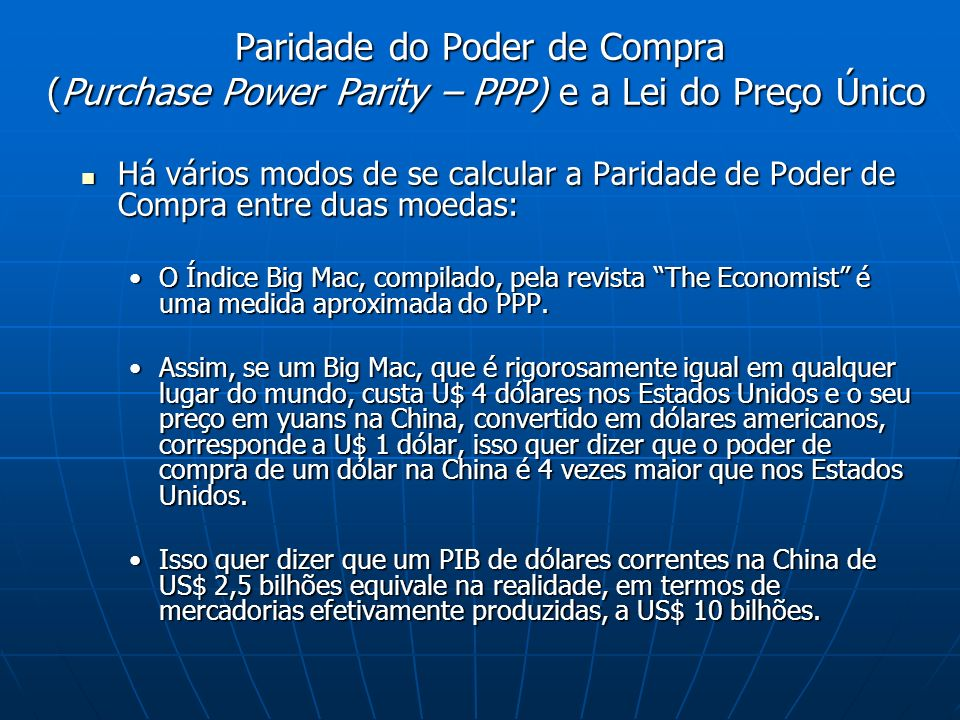 Há vários modos de se calcular a Paridade de Poder de Compra entre duas moedas: Há vários modos de se calcular a Paridade de Poder de Compra entre duas moedas: O Índice Big Mac, compilado, pela revista The Economist é uma medida aproximada do PPP.O Índice Big Mac, compilado, pela revista The Economist é uma medida aproximada do PPP.