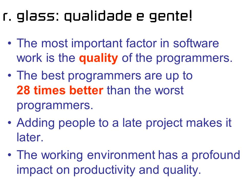 r. glass: qualidade e gente! The most important factor in software work is the quality of the programmers. The best programmers are up to 28 times bet