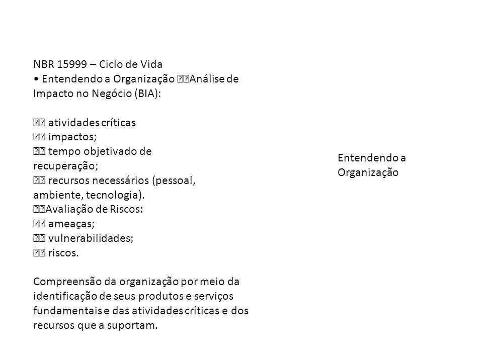 NBR 15999 – Ciclo de Vida Entendendo a Organização Análise de Impacto no Negócio (BIA): atividades críticas impactos; tempo objetivado de recuperação;