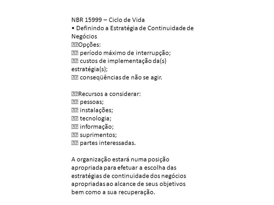 NBR 15999 – Ciclo de Vida Definindo a Estratégia de Continuidade de Negócios Opções: período máximo de interrupção; custos de implementação da(s) estr
