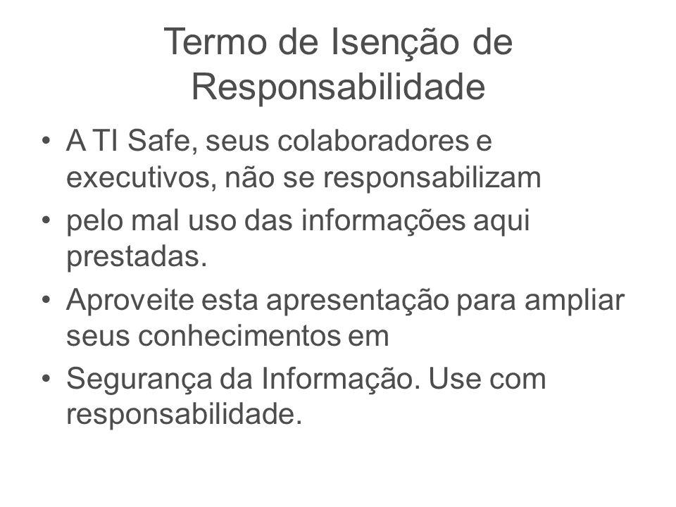 Termo de Isenção de Responsabilidade A TI Safe, seus colaboradores e executivos, não se responsabilizam pelo mal uso das informações aqui prestadas. A