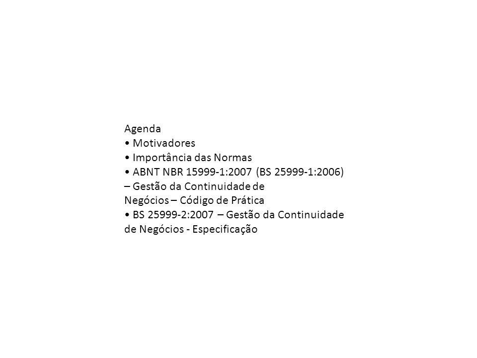 Agenda Motivadores Importância das Normas ABNT NBR 159991:2007 (BS 259991:2006) – Gestão da Continuidade de Negócios – Código de Prática BS 259992:200