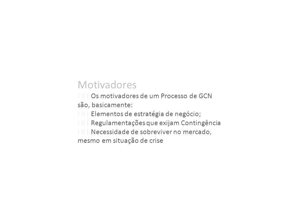 Motivadores Os motivadores de um Processo de GCN são, basicamente: Elementos de estratégia de negócio; Regulamentações que exijam Contingência Necessi