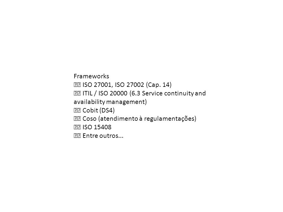Frameworks ISO 27001, ISO 27002 (Cap. 14) ITIL / ISO 20000 (6.3 Service continuity and availability management) Cobit (DS4) Coso (atendimento à regula