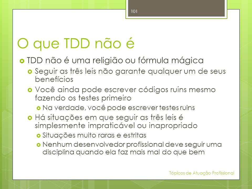 O que TDD não é TDD não é uma religião ou fórmula mágica Seguir as três leis não garante qualquer um de seus benefícios Você ainda pode escrever códig