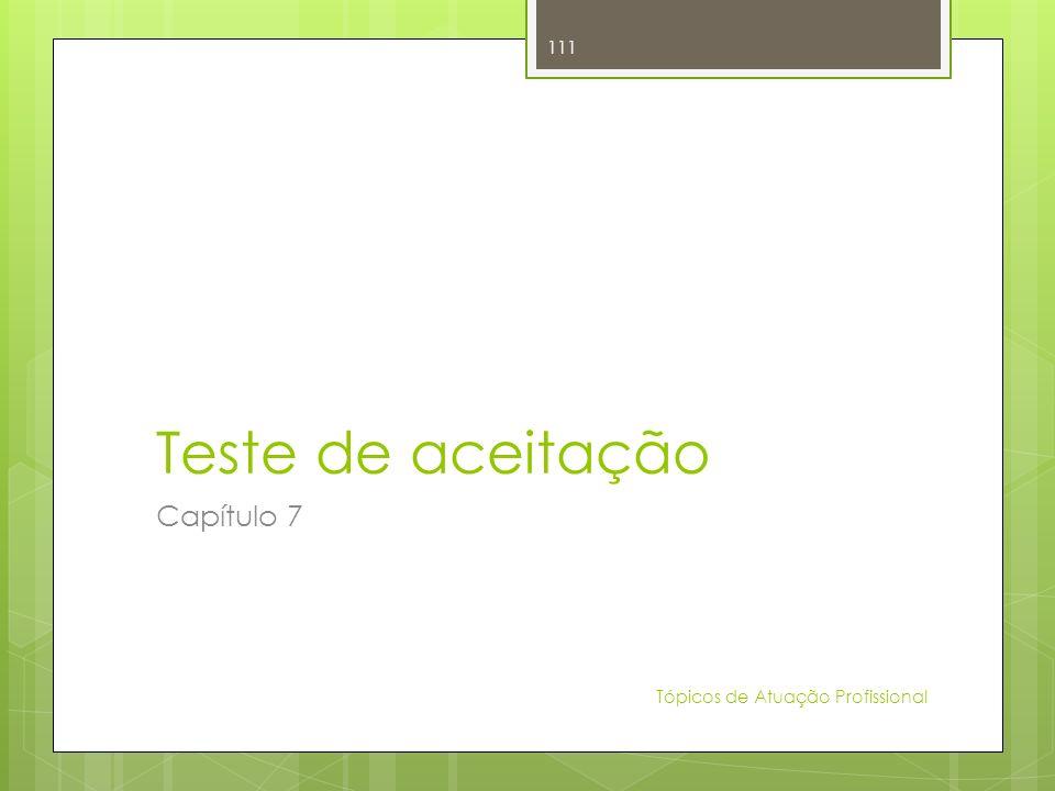 Teste de aceitação Capítulo 7 Tópicos de Atuação Profissional 111