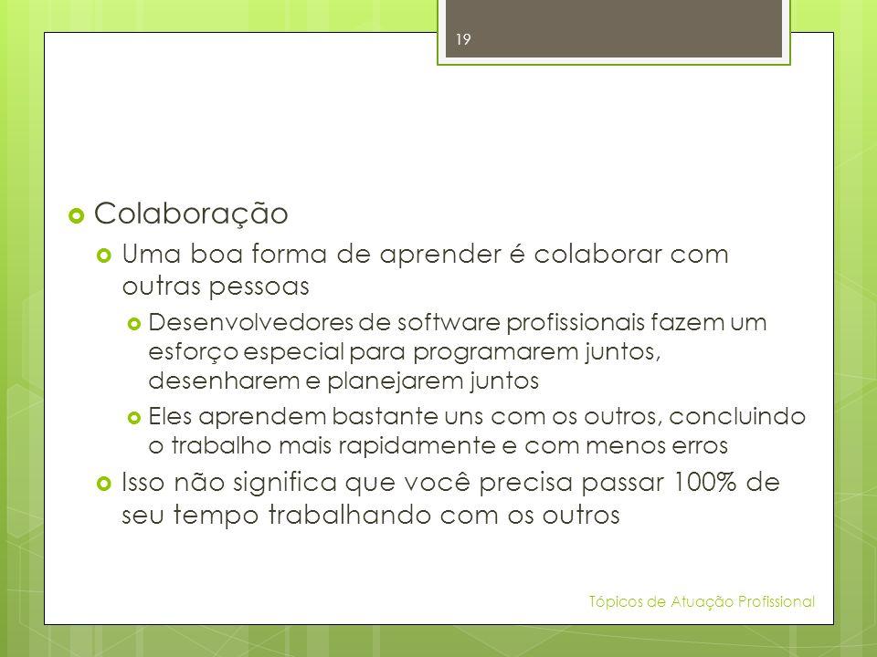 Colaboração Uma boa forma de aprender é colaborar com outras pessoas Desenvolvedores de software profissionais fazem um esforço especial para programa