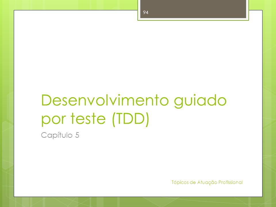 Desenvolvimento guiado por teste (TDD) Capítulo 5 Tópicos de Atuação Profissional 94