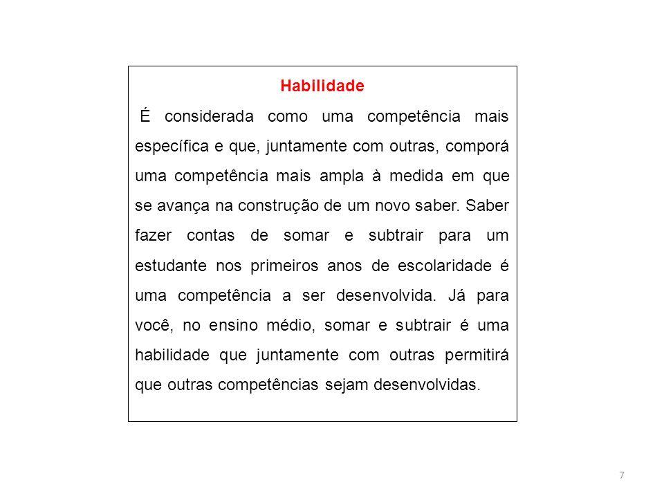 7 Habilidade É considerada como uma competência mais específica e que, juntamente com outras, comporá uma competência mais ampla à medida em que se avança na construção de um novo saber.