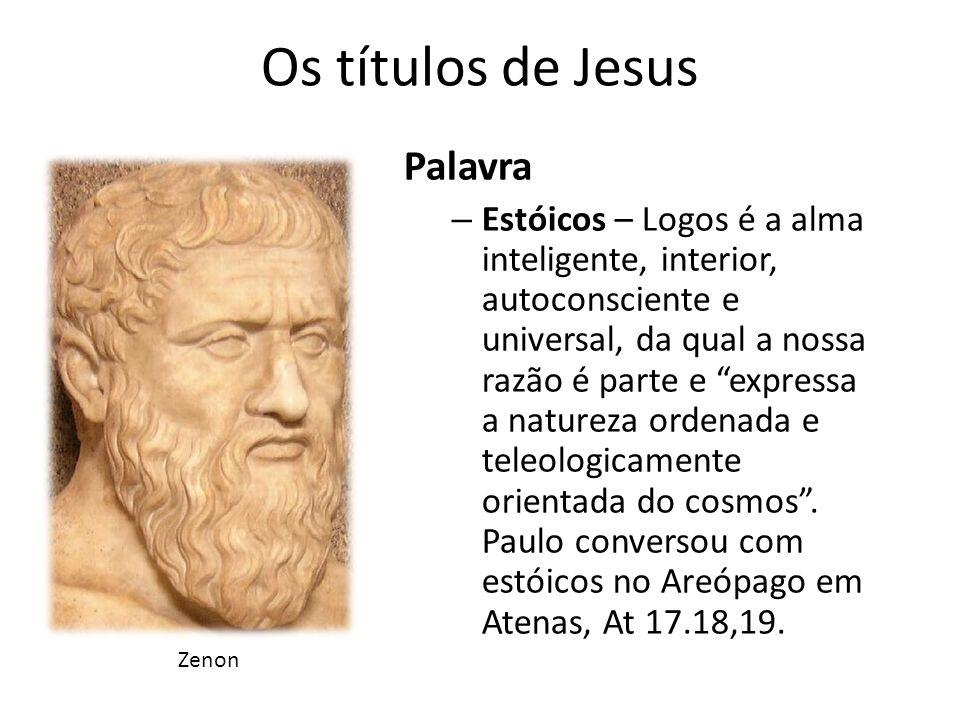 Os títulos de Jesus Palavra – Estóicos – Logos é a alma inteligente, interior, autoconsciente e universal, da qual a nossa razão é parte e expressa a natureza ordenada e teleologicamente orientada do cosmos.