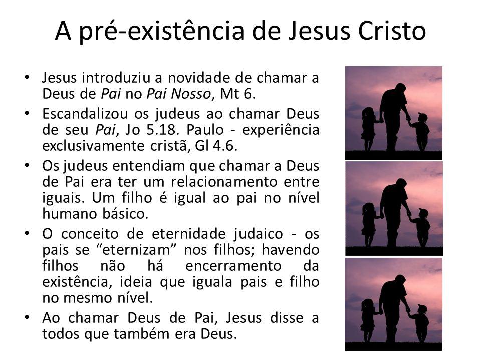 A pré-existência de Jesus Cristo Jesus introduziu a novidade de chamar a Deus de Pai no Pai Nosso, Mt 6.