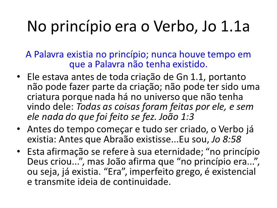 No princípio era o Verbo, Jo 1.1a A Palavra existia no princípio; nunca houve tempo em que a Palavra não tenha existido.
