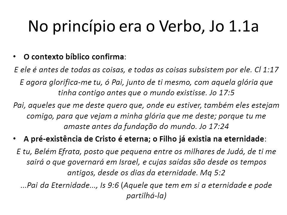 No princípio era o Verbo, Jo 1.1a O contexto bíblico confirma: E ele é antes de todas as coisas, e todas as coisas subsistem por ele.