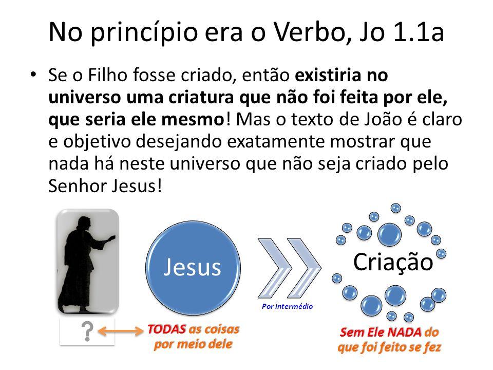 No princípio era o Verbo, Jo 1.1a Se o Filho fosse criado, então existiria no universo uma criatura que não foi feita por ele, que seria ele mesmo.