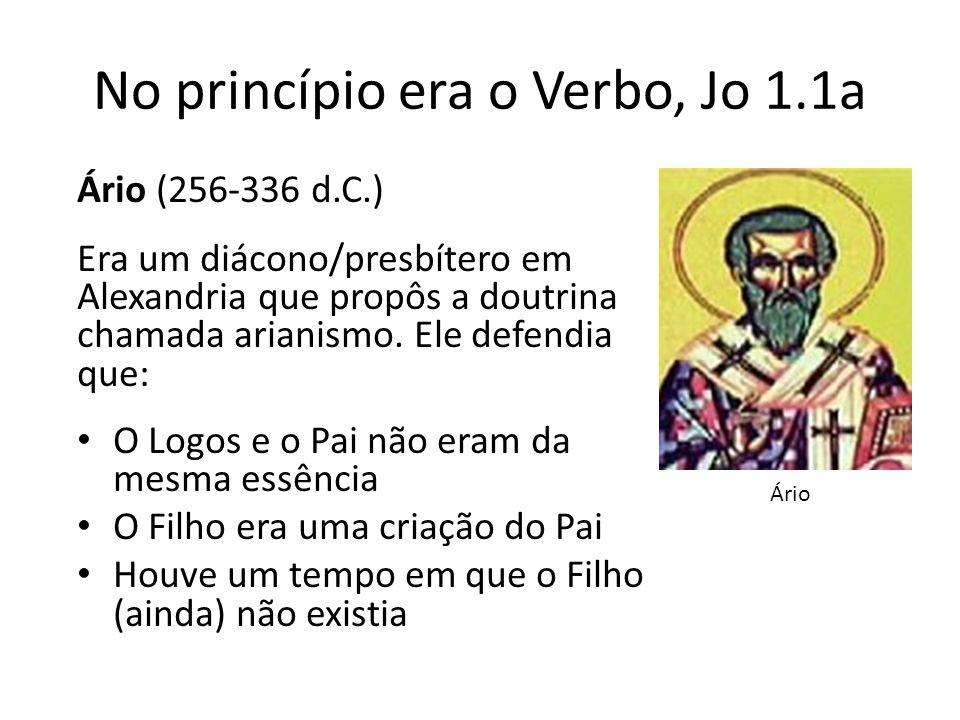 No princípio era o Verbo, Jo 1.1a Ário (256-336 d.C.) Era um diácono/presbítero em Alexandria que propôs a doutrina chamada arianismo.