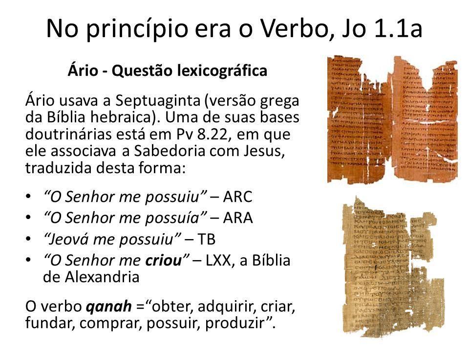 No princípio era o Verbo, Jo 1.1a Ário - Questão lexicográfica Ário usava a Septuaginta (versão grega da Bíblia hebraica).