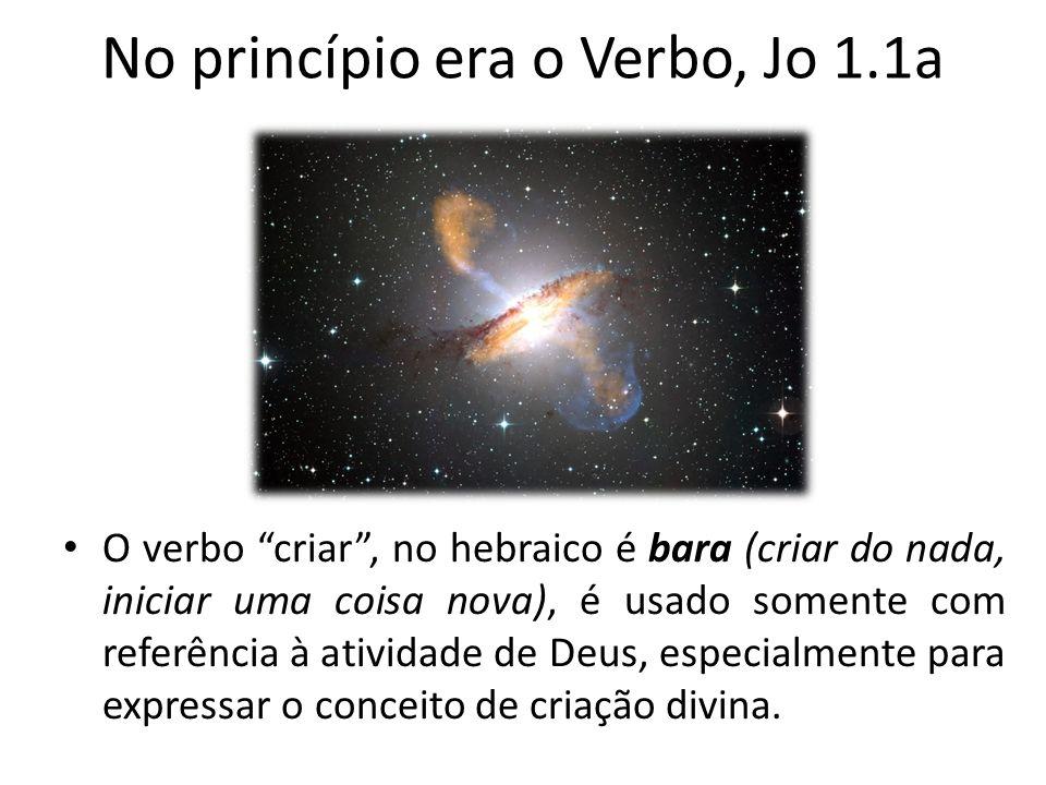 No princípio era o Verbo, Jo 1.1a O verbo criar, no hebraico é bara (criar do nada, iniciar uma coisa nova), é usado somente com referência à atividade de Deus, especialmente para expressar o conceito de criação divina.