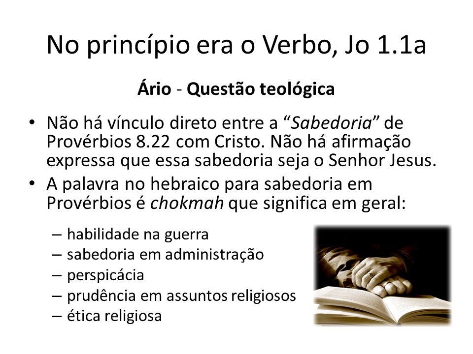 No princípio era o Verbo, Jo 1.1a Ário - Questão teológica Não há vínculo direto entre a Sabedoria de Provérbios 8.22 com Cristo.