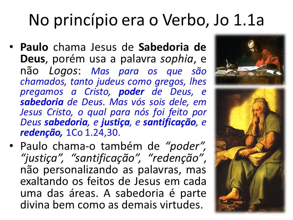 No princípio era o Verbo, Jo 1.1a Paulo chama Jesus de Sabedoria de Deus, porém usa a palavra sophia, e não Logos: Mas para os que são chamados, tanto judeus como gregos, lhes pregamos a Cristo, poder de Deus, e sabedoria de Deus.