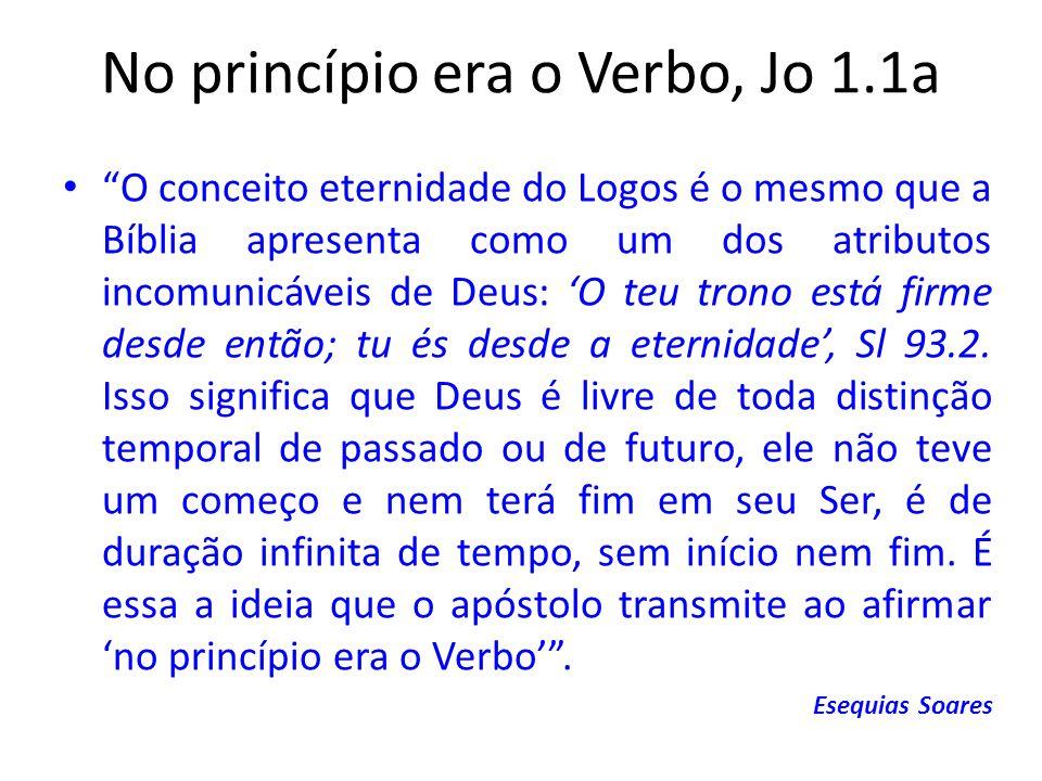 No princípio era o Verbo, Jo 1.1a O conceito eternidade do Logos é o mesmo que a Bíblia apresenta como um dos atributos incomunicáveis de Deus: O teu trono está firme desde então; tu és desde a eternidade, Sl 93.2.