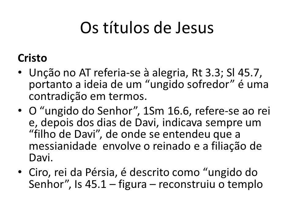 Os títulos de Jesus Cristo Unção no AT referia-se à alegria, Rt 3.3; Sl 45.7, portanto a ideia de um ungido sofredor é uma contradição em termos.