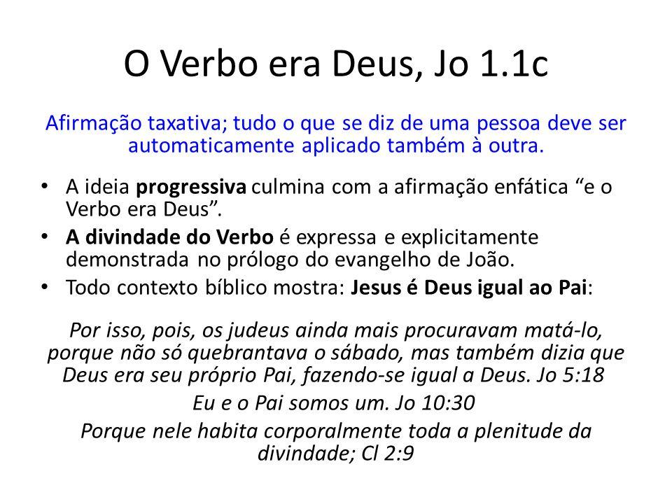O Verbo era Deus, Jo 1.1c Afirmação taxativa; tudo o que se diz de uma pessoa deve ser automaticamente aplicado também à outra.