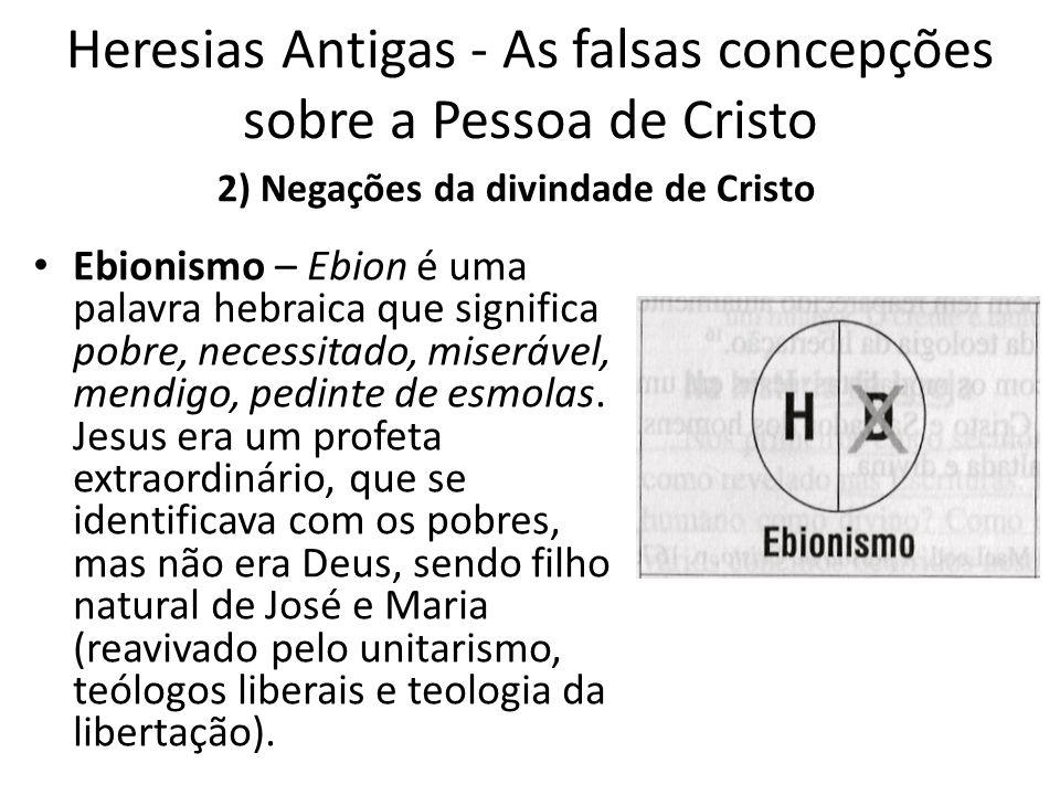 Heresias Antigas - As falsas concepções sobre a Pessoa de Cristo Ebionismo – Ebion é uma palavra hebraica que significa pobre, necessitado, miserável, mendigo, pedinte de esmolas.