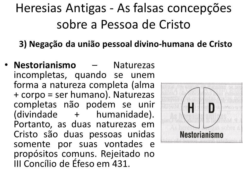Heresias Antigas - As falsas concepções sobre a Pessoa de Cristo Nestorianismo – Naturezas incompletas, quando se unem forma a natureza completa (alma + corpo = ser humano).
