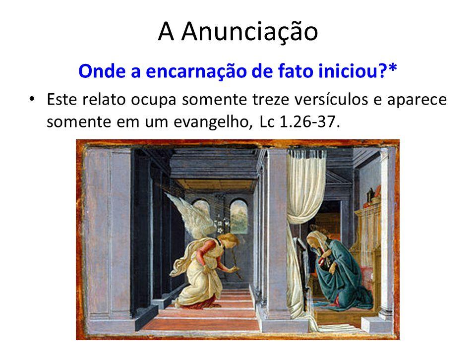 A Anunciação Onde a encarnação de fato iniciou?* Este relato ocupa somente treze versículos e aparece somente em um evangelho, Lc 1.26-37.