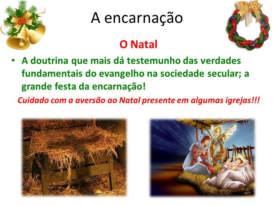 A encarnação O Natal A doutrina que mais dá testemunho das verdades fundamentais do evangelho na sociedade secular; a grande festa da encarnação.
