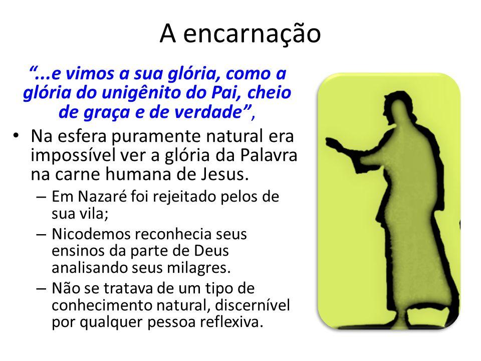 A encarnação...e vimos a sua glória, como a glória do unigênito do Pai, cheio de graça e de verdade, Na esfera puramente natural era impossível ver a glória da Palavra na carne humana de Jesus.