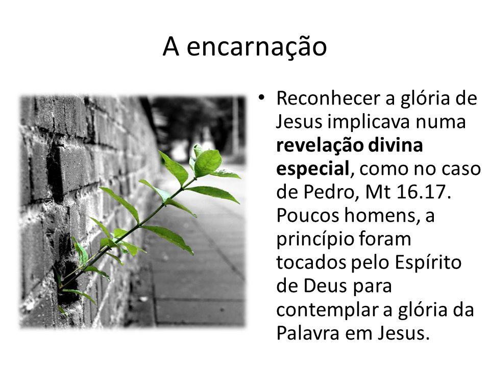 A encarnação Reconhecer a glória de Jesus implicava numa revelação divina especial, como no caso de Pedro, Mt 16.17.