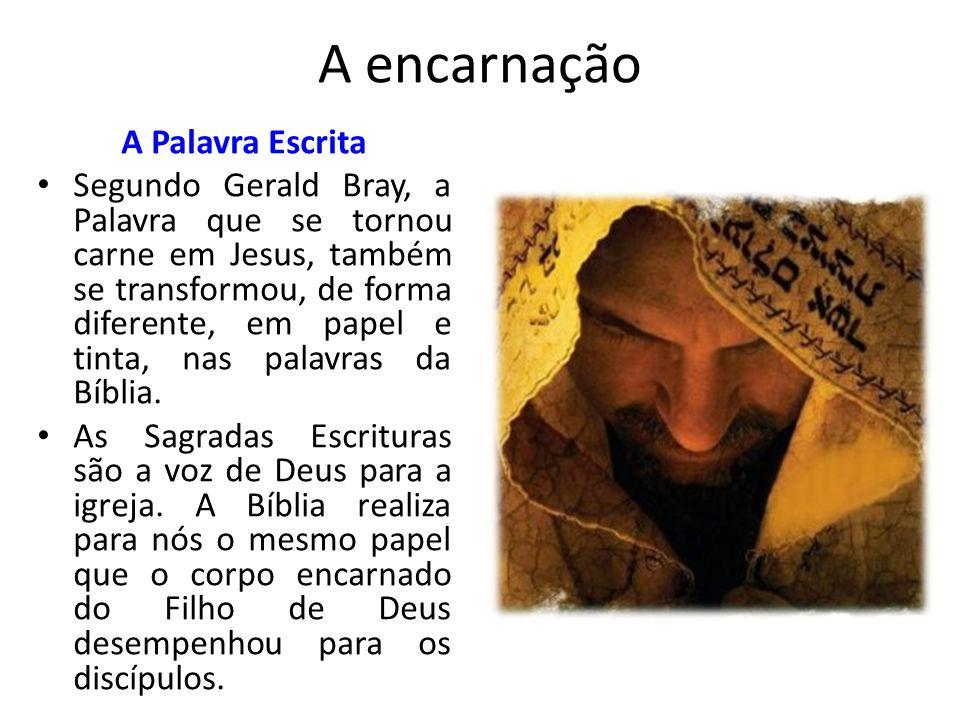 A encarnação A Palavra Escrita Segundo Gerald Bray, a Palavra que se tornou carne em Jesus, também se transformou, de forma diferente, em papel e tinta, nas palavras da Bíblia.