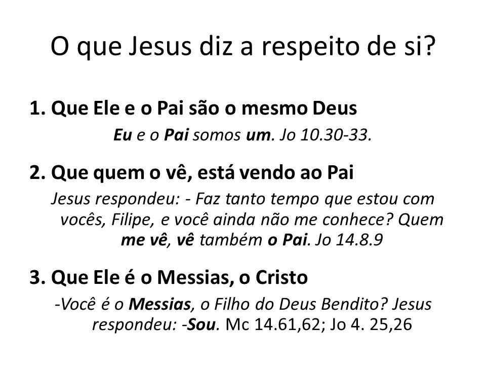 O que Jesus diz a respeito de si.1. Que Ele e o Pai são o mesmo Deus Eu e o Pai somos um.
