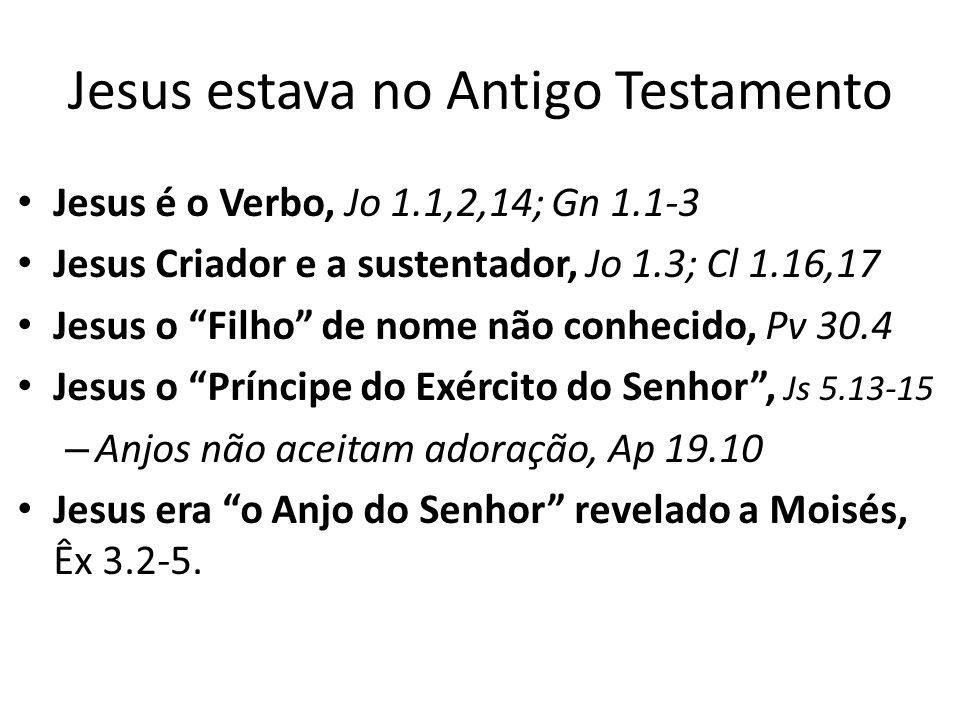 Jesus estava no Antigo Testamento Jesus é o Verbo, Jo 1.1,2,14; Gn 1.1-3 Jesus Criador e a sustentador, Jo 1.3; Cl 1.16,17 Jesus o Filho de nome não conhecido, Pv 30.4 Jesus o Príncipe do Exército do Senhor, Js 5.13-15 – Anjos não aceitam adoração, Ap 19.10 Jesus era o Anjo do Senhor revelado a Moisés, Êx 3.2-5.