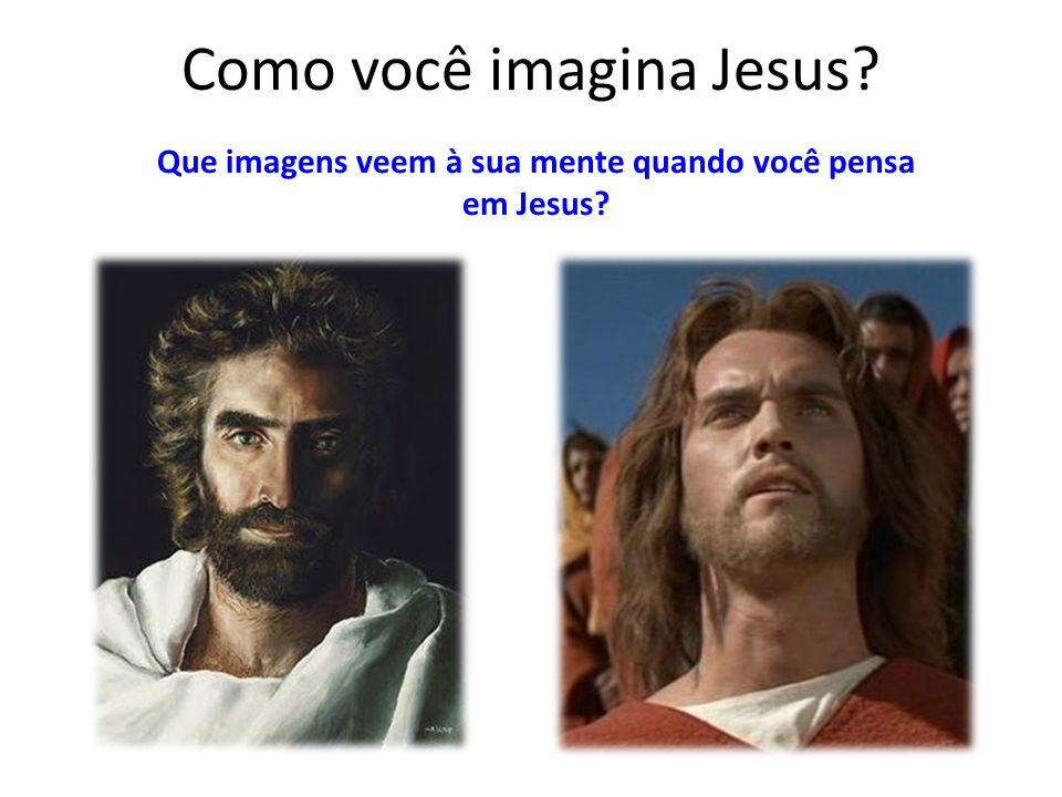 Como você imagina Jesus? Que imagens veem à sua mente quando você pensa em Jesus?