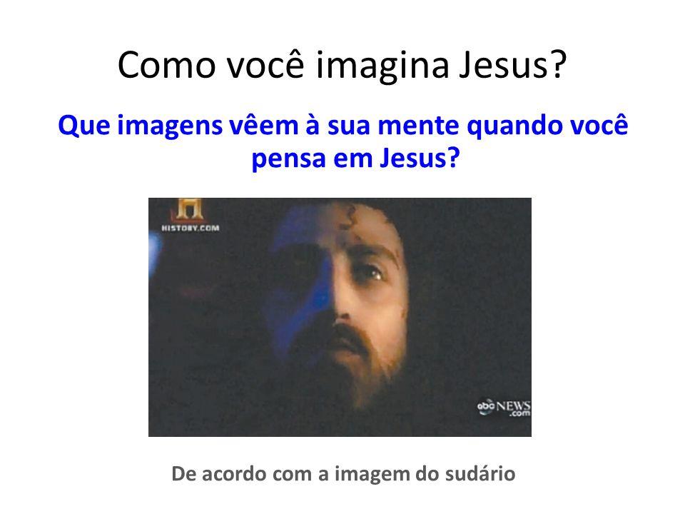Como você imagina Jesus.Que imagens vêem à sua mente quando você pensa em Jesus.