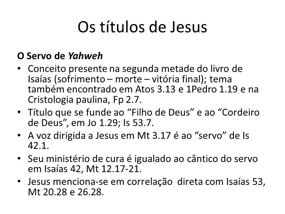 Os títulos de Jesus O Servo de Yahweh Conceito presente na segunda metade do livro de Isaías (sofrimento – morte – vitória final); tema também encontrado em Atos 3.13 e 1Pedro 1.19 e na Cristologia paulina, Fp 2.7.